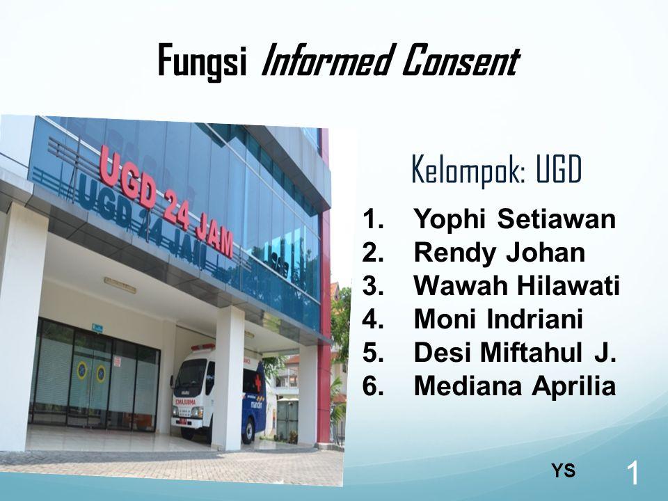 Fungsi Informed Consent Kelompok: UGD 1 1.Yophi Setiawan 2.Rendy Johan 3.Wawah Hilawati 4.Moni Indriani 5.Desi Miftahul J.