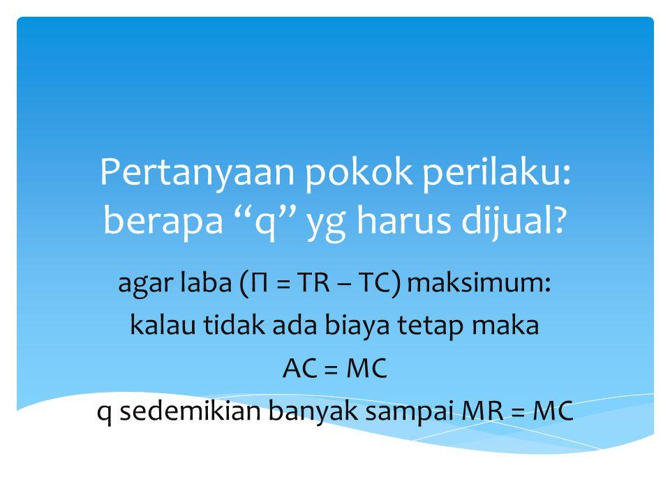 "Pertanyaan pokok perilaku: berapa ""q"" yg harus dijual? agar laba (Π = TR – TC) maksimum: kalau tidak ada biaya tetap maka AC = MC q sedemikian banyak"