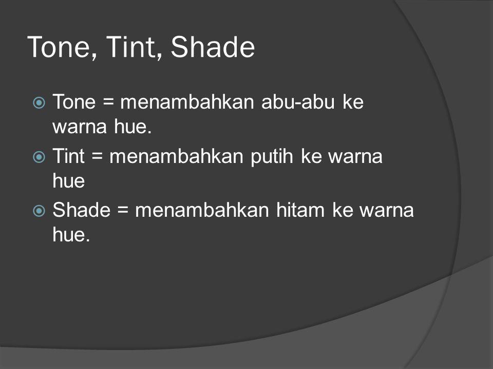 Tone, Tint, Shade  Tone = menambahkan abu-abu ke warna hue.  Tint = menambahkan putih ke warna hue  Shade = menambahkan hitam ke warna hue.