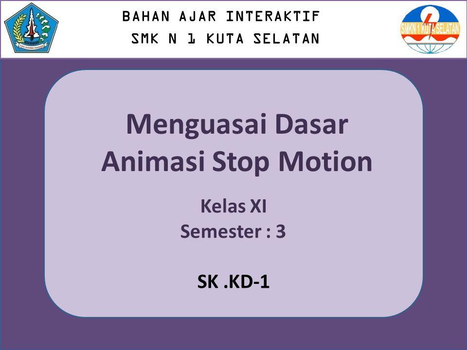 Kelas XI Semester : 3 BAHAN AJAR INTERAKTIF SMK N 1 KUTA SELATAN Menguasai Dasar Animasi Stop Motion SK.KD-1
