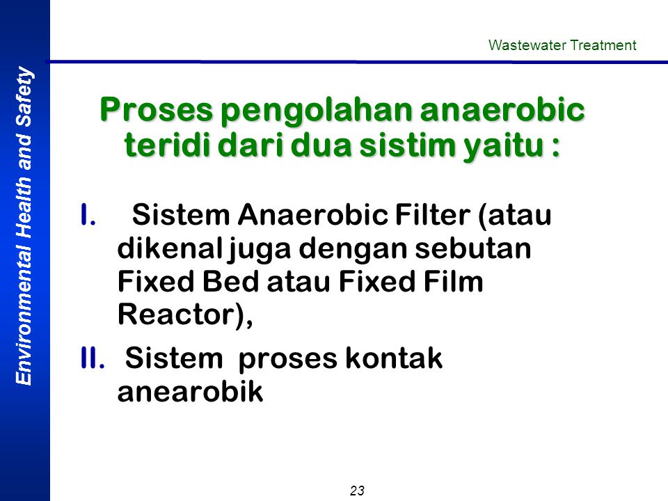 Environmental Health and Safety 23 Proses pengolahan anaerobic teridi dari dua sistim yaitu : I.