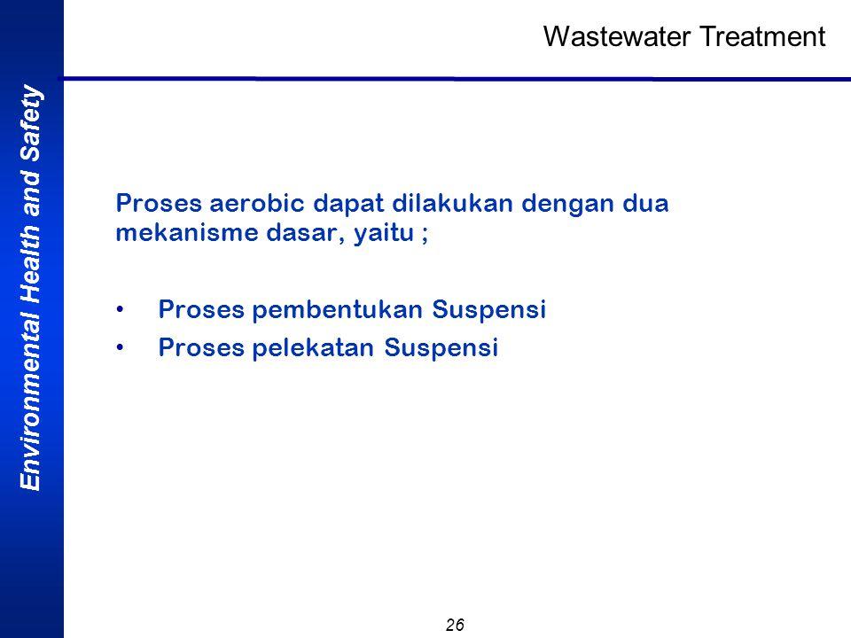 Environmental Health and Safety 26 Proses aerobic dapat dilakukan dengan dua mekanisme dasar, yaitu ; Proses pembentukan Suspensi Proses pelekatan Sus