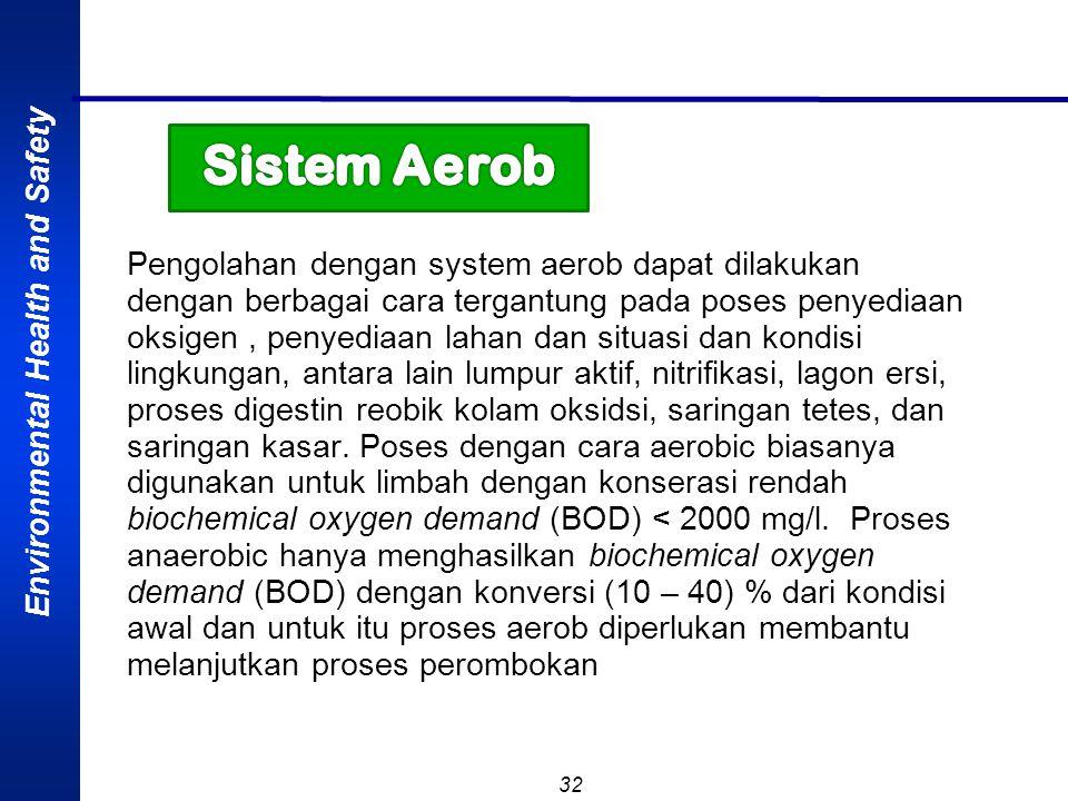 Environmental Health and Safety 32 Pengolahan dengan system aerob dapat dilakukan dengan berbagai cara tergantung pada poses penyediaan oksigen, penye