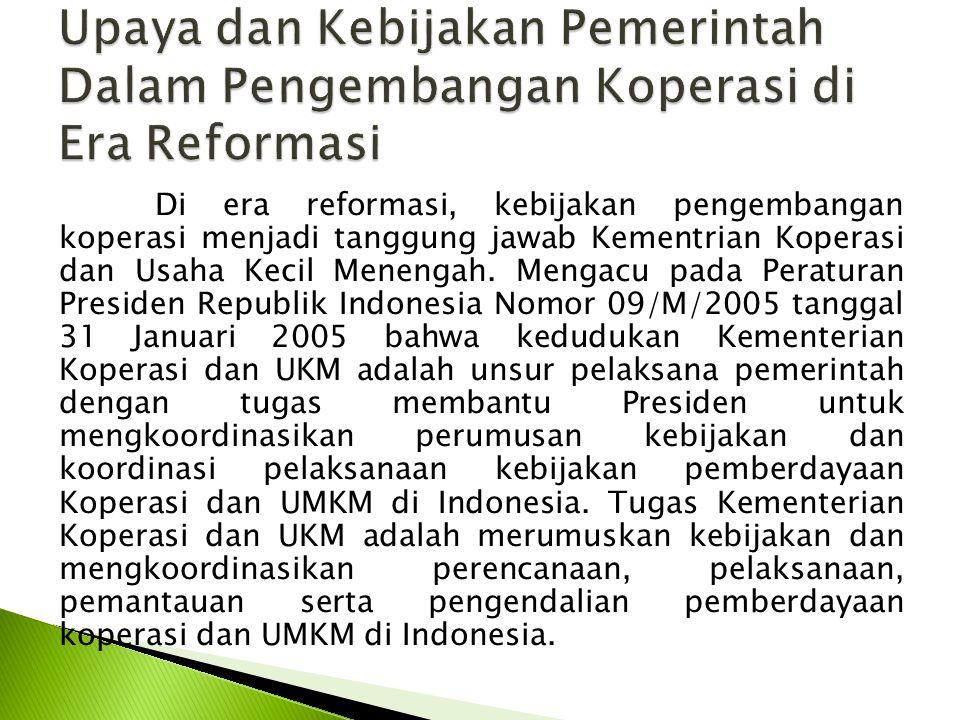 Di era reformasi, kebijakan pengembangan koperasi menjadi tanggung jawab Kementrian Koperasi dan Usaha Kecil Menengah. Mengacu pada Peraturan Presiden
