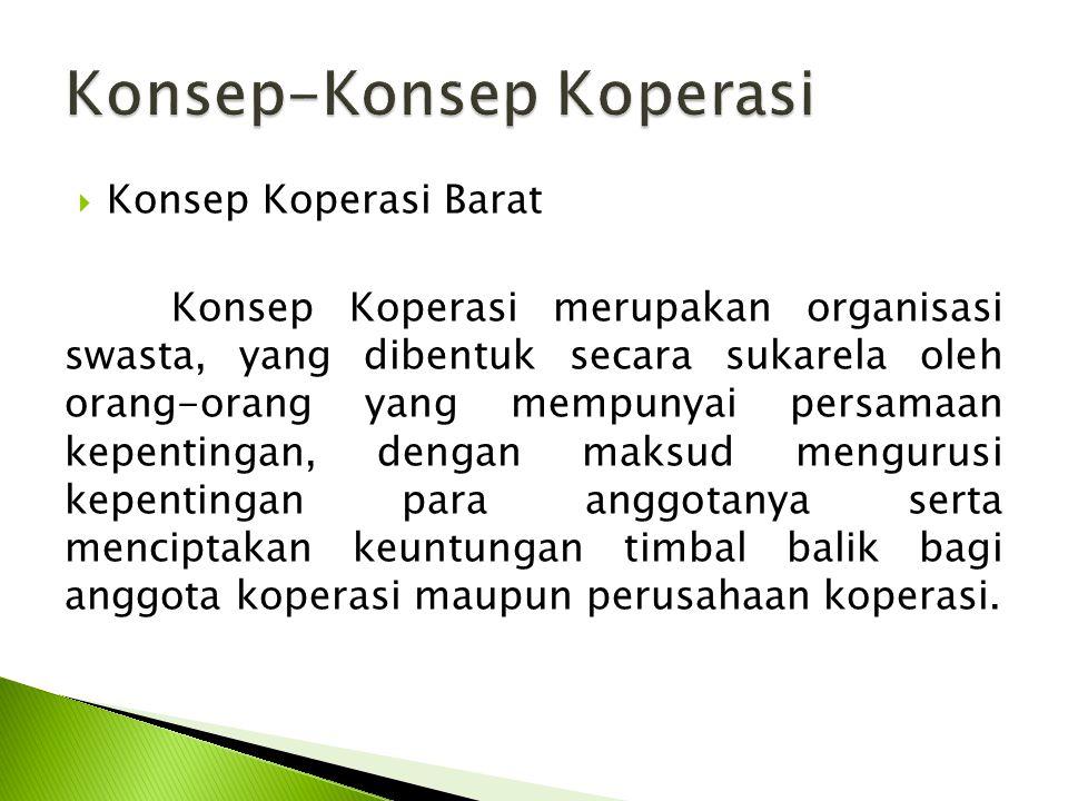  Konsep Koperasi Barat Konsep Koperasi merupakan organisasi swasta, yang dibentuk secara sukarela oleh orang-orang yang mempunyai persamaan kepentingan, dengan maksud mengurusi kepentingan para anggotanya serta menciptakan keuntungan timbal balik bagi anggota koperasi maupun perusahaan koperasi.