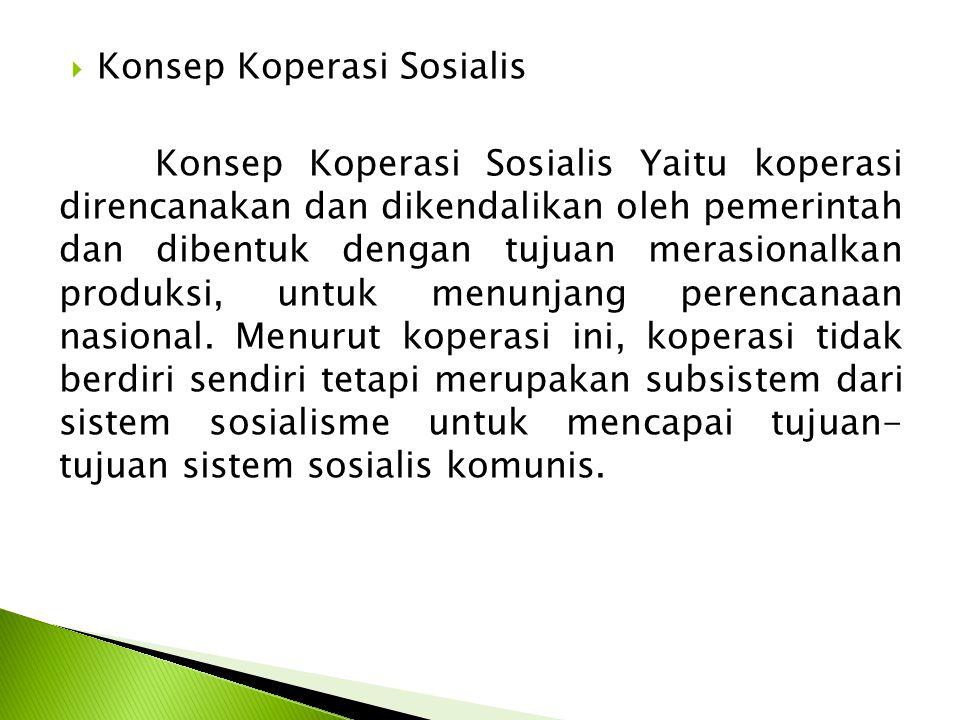  Konsep Koperasi Sosialis Konsep Koperasi Sosialis Yaitu koperasi direncanakan dan dikendalikan oleh pemerintah dan dibentuk dengan tujuan merasionalkan produksi, untuk menunjang perencanaan nasional.