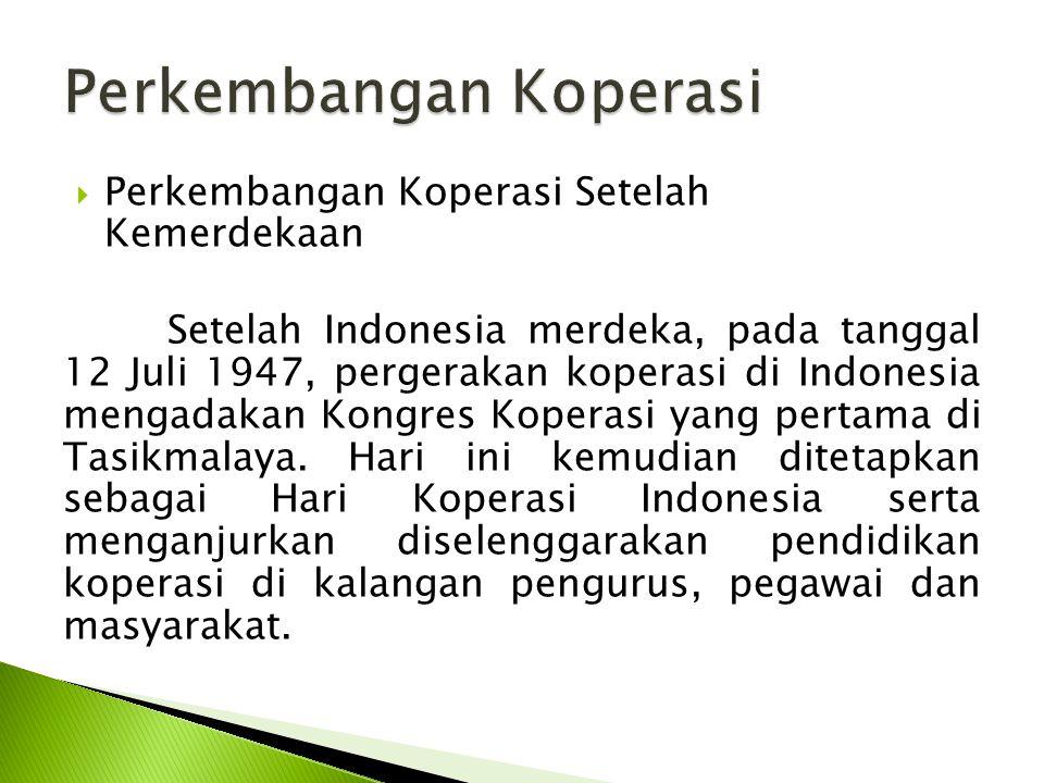  Perkembangan Koperasi Setelah Kemerdekaan Setelah Indonesia merdeka, pada tanggal 12 Juli 1947, pergerakan koperasi di Indonesia mengadakan Kongres Koperasi yang pertama di Tasikmalaya.