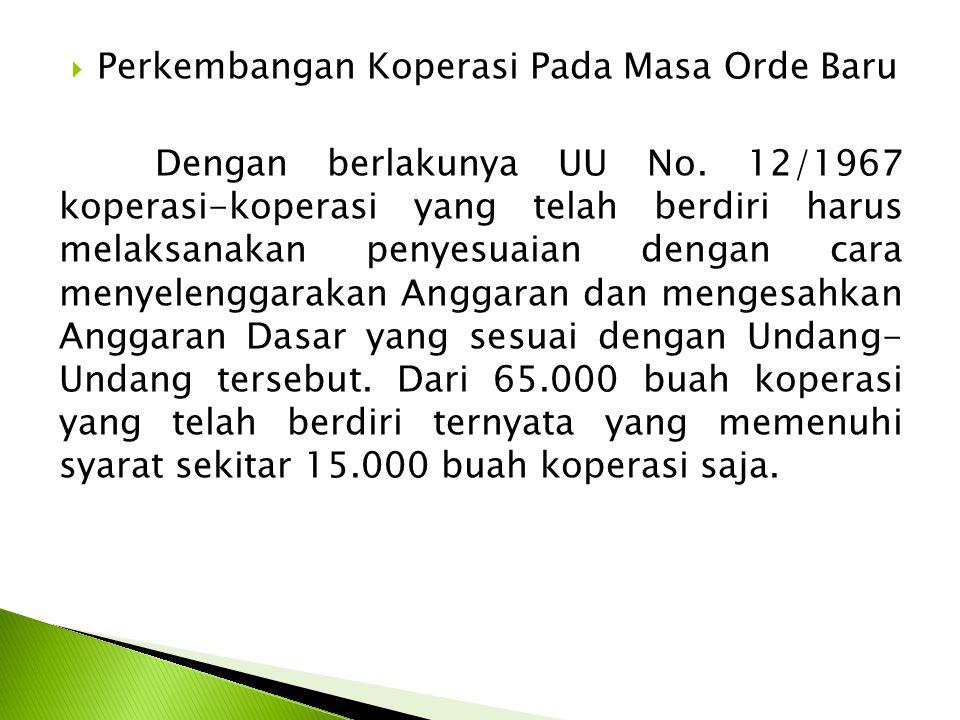  Perkembangan Koperasi Pada Masa Orde Baru Dengan berlakunya UU No. 12/1967 koperasi-koperasi yang telah berdiri harus melaksanakan penyesuaian denga
