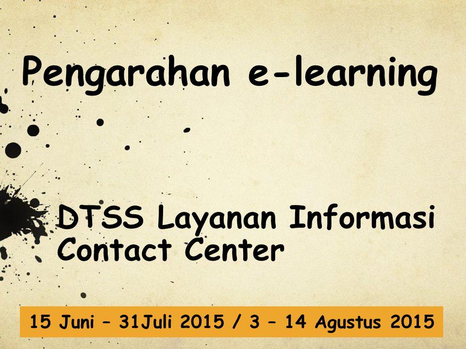 Pengarahan e-learning DTSS Layanan Informasi Contact Center 15 Juni – 31Juli 2015 / 3 – 14 Agustus 2015