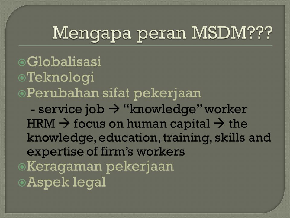  Globalisasi  Teknologi  Perubahan sifat pekerjaan - service job  knowledge worker HRM  focus on human capital  the knowledge, education, training, skills and expertise of firm's workers  Keragaman pekerjaan  Aspek legal