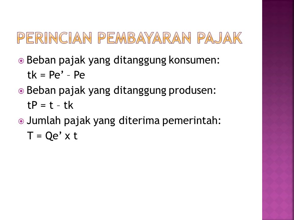  Beban pajak yang ditanggung konsumen: tk = Pe' – Pe  Beban pajak yang ditanggung produsen: tP = t – tk  Jumlah pajak yang diterima pemerintah: T = Qe' x t
