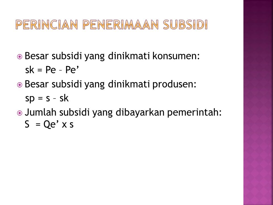  Besar subsidi yang dinikmati konsumen: sk = Pe – Pe'  Besar subsidi yang dinikmati produsen: sp = s – sk  Jumlah subsidi yang dibayarkan pemerintah: S = Qe' x s