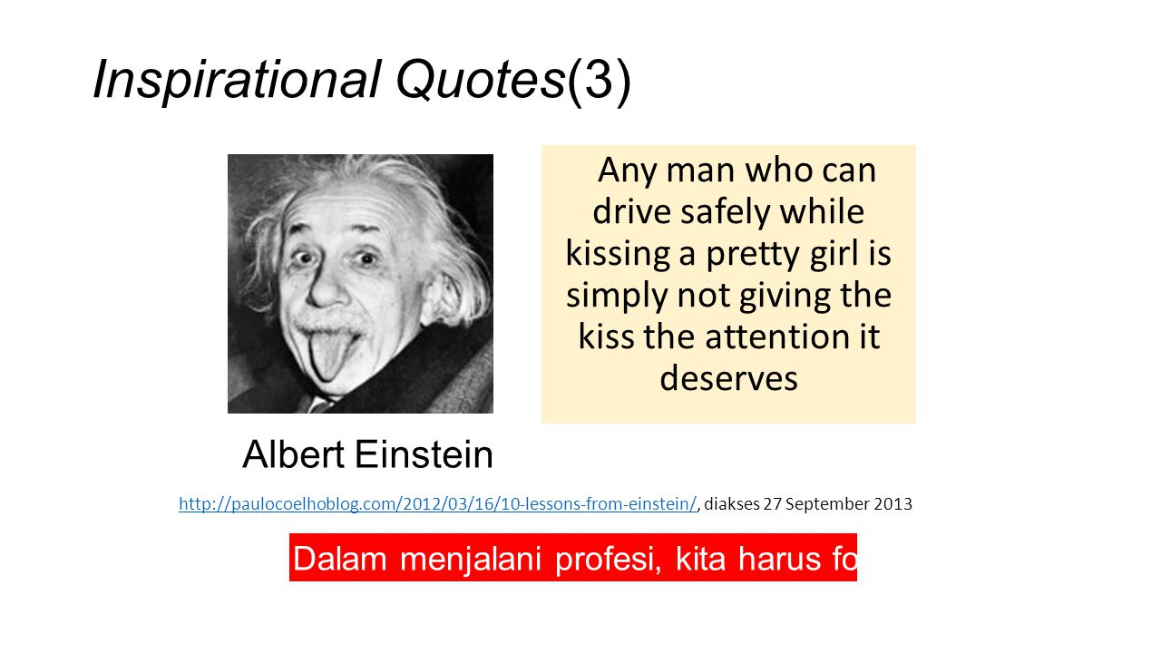 Inspirational Quotes(3) Any man who can drive safely while kissing a pretty girl is simply not giving the kiss the attention it deserves http://paulocoelhoblog.com/2012/03/16/10-lessons-from-einstein/http://paulocoelhoblog.com/2012/03/16/10-lessons-from-einstein/, diakses 27 September 2013 Albert Einstein Dalam menjalani profesi, kita harus fokus