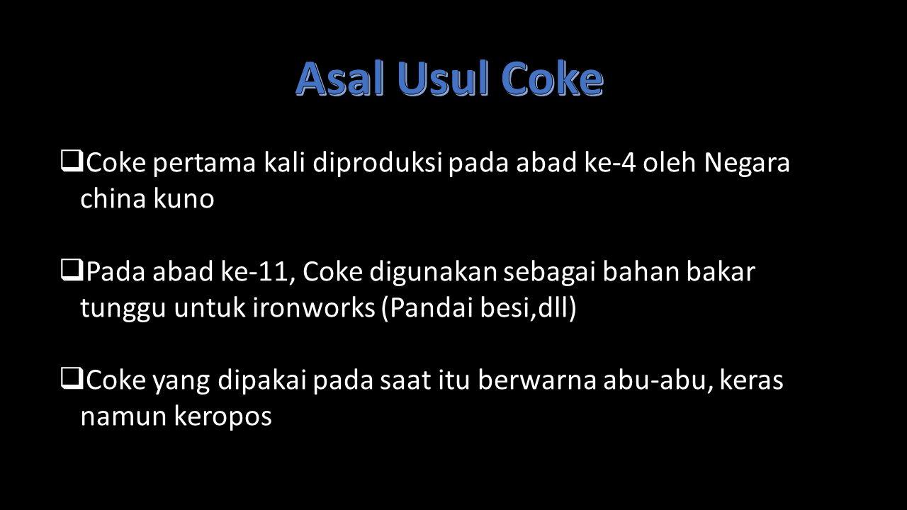  Coke pertama kali diproduksi pada abad ke-4 oleh Negara china kuno  Pada abad ke-11, Coke digunakan sebagai bahan bakar tunggu untuk ironworks (Pan
