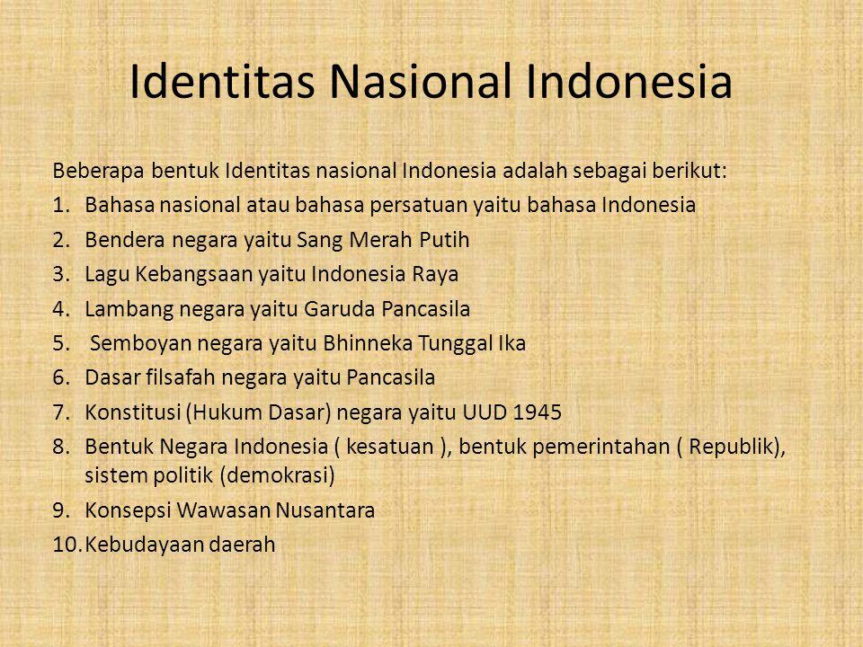 Identitas Nasional Indonesia Beberapa bentuk Identitas nasional Indonesia adalah sebagai berikut: 1.Bahasa nasional atau bahasa persatuan yaitu bahasa