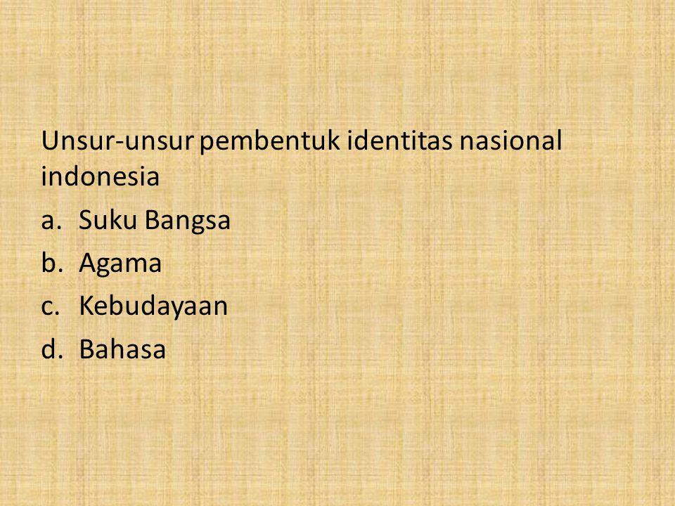 Unsur-unsur pembentuk identitas nasional indonesia a.Suku Bangsa b.Agama c.Kebudayaan d.Bahasa