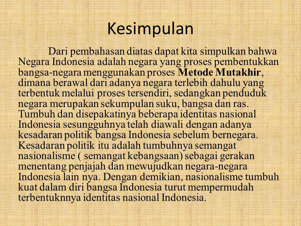 Kesimpulan Dari pembahasan diatas dapat kita simpulkan bahwa Negara Indonesia adalah negara yang proses pembentukkan bangsa-negara menggunakan proses