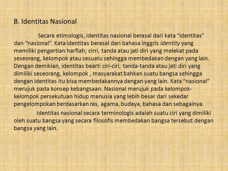 "B. Identitas Nasional Secara etimologis, identitas nasional berasal dari kata ""identitas"" dan ""nasional"". Kata identitas berasal dari bahasa inggris i"