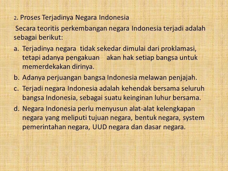 2. Proses Terjadinya Negara Indonesia Secara teoritis perkembangan negara Indonesia terjadi adalah sebagai berikut: a.Terjadinya negara tidak sekedar