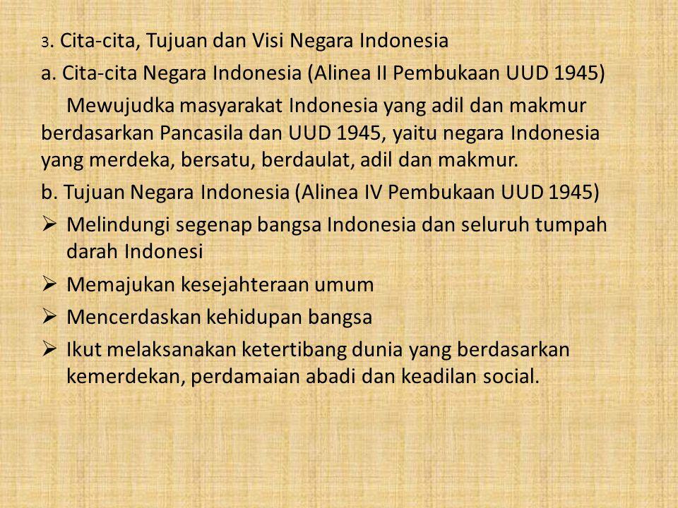 3. Cita-cita, Tujuan dan Visi Negara Indonesia a. Cita-cita Negara Indonesia (Alinea II Pembukaan UUD 1945) Mewujudka masyarakat Indonesia yang adil d