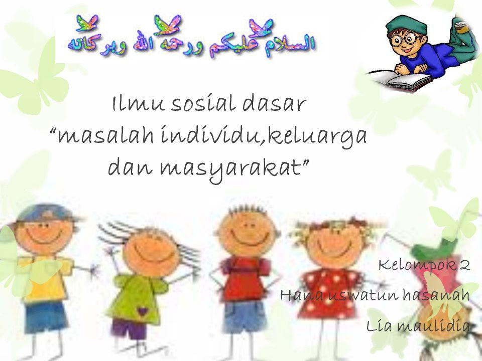 "Ilmu sosial dasar ""masalah individu,keluarga dan masyarakat"" Kelompok 2 Hana uswatun hasanah Lia maulidia"