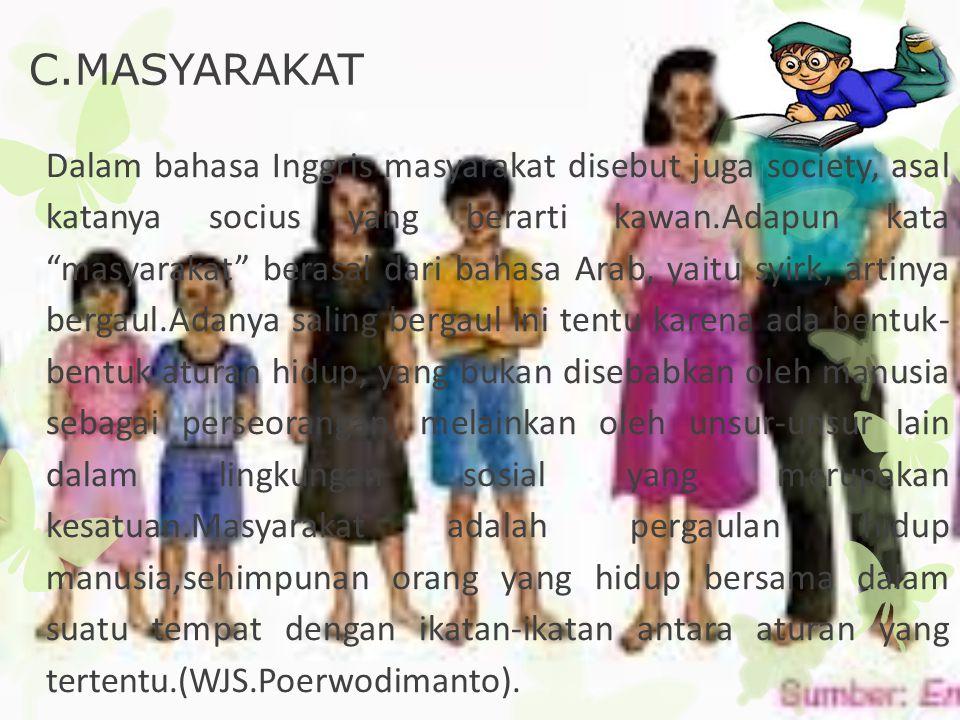 """C.MASYARAKAT Dalam bahasa Inggris masyarakat disebut juga society, asal katanya socius yang berarti kawan.Adapun kata """"masyarakat"""" berasal dari bahasa"""