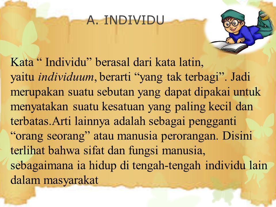 "A. INDIVIDU Kata "" Individu"" berasal dari kata latin, yaitu individuum, berarti ""yang tak terbagi"". Jadi merupakan suatu sebutan yang dapat dipakai un"