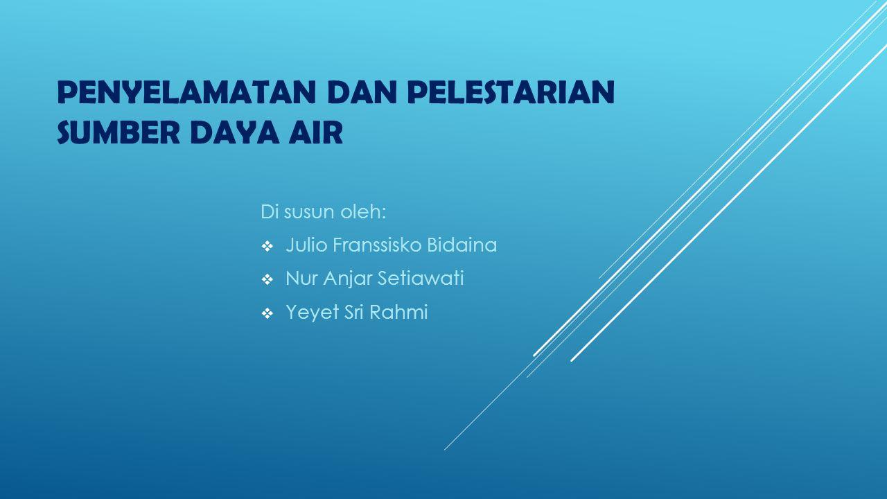 PENYELAMATAN DAN PELESTARIAN SUMBER DAYA AIR Di susun oleh:  Julio Franssisko Bidaina  Nur Anjar Setiawati  Yeyet Sri Rahmi