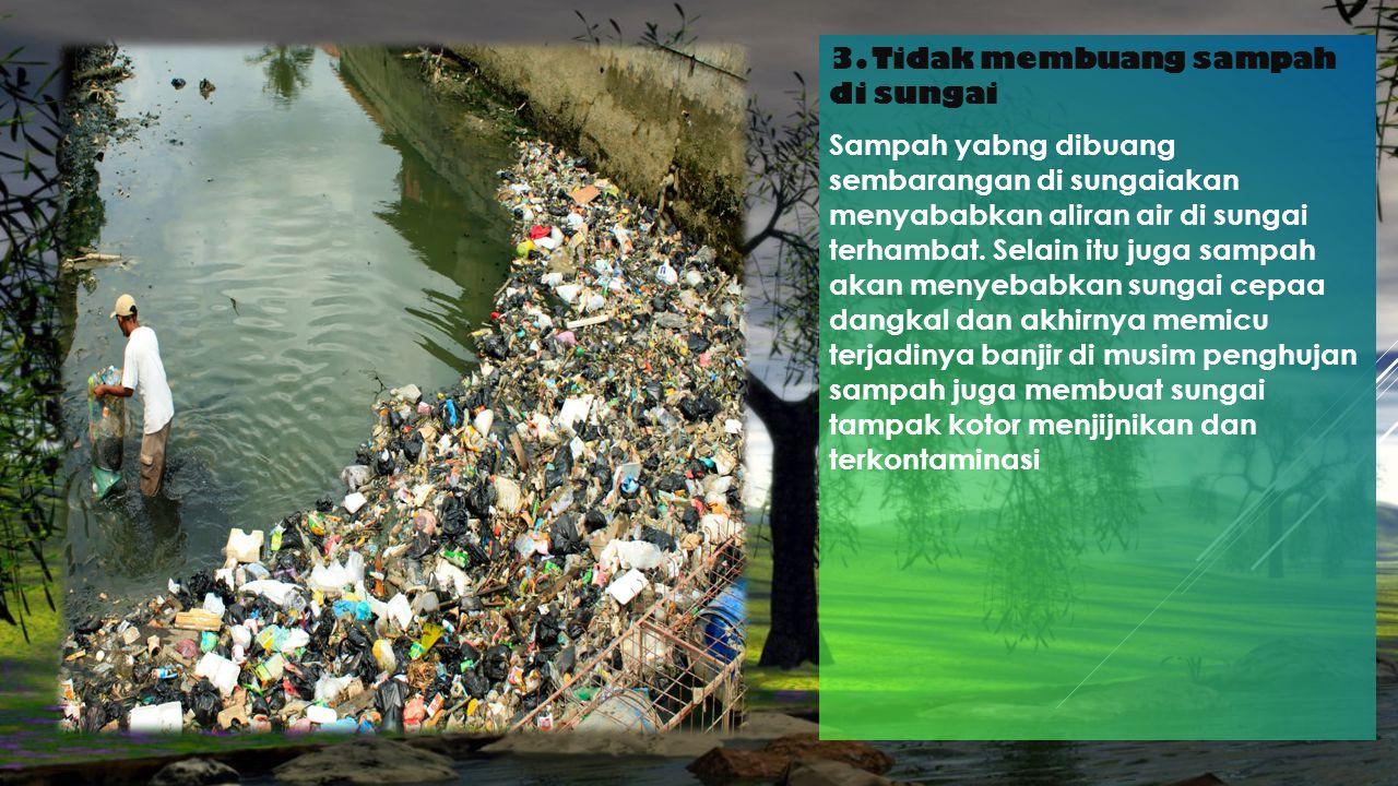 3. Tidak membuang sampah di sungai Sampah yabng dibuang sembarangan di sungaiakan menyababkan aliran air di sungai terhambat. Selain itu juga sampah a
