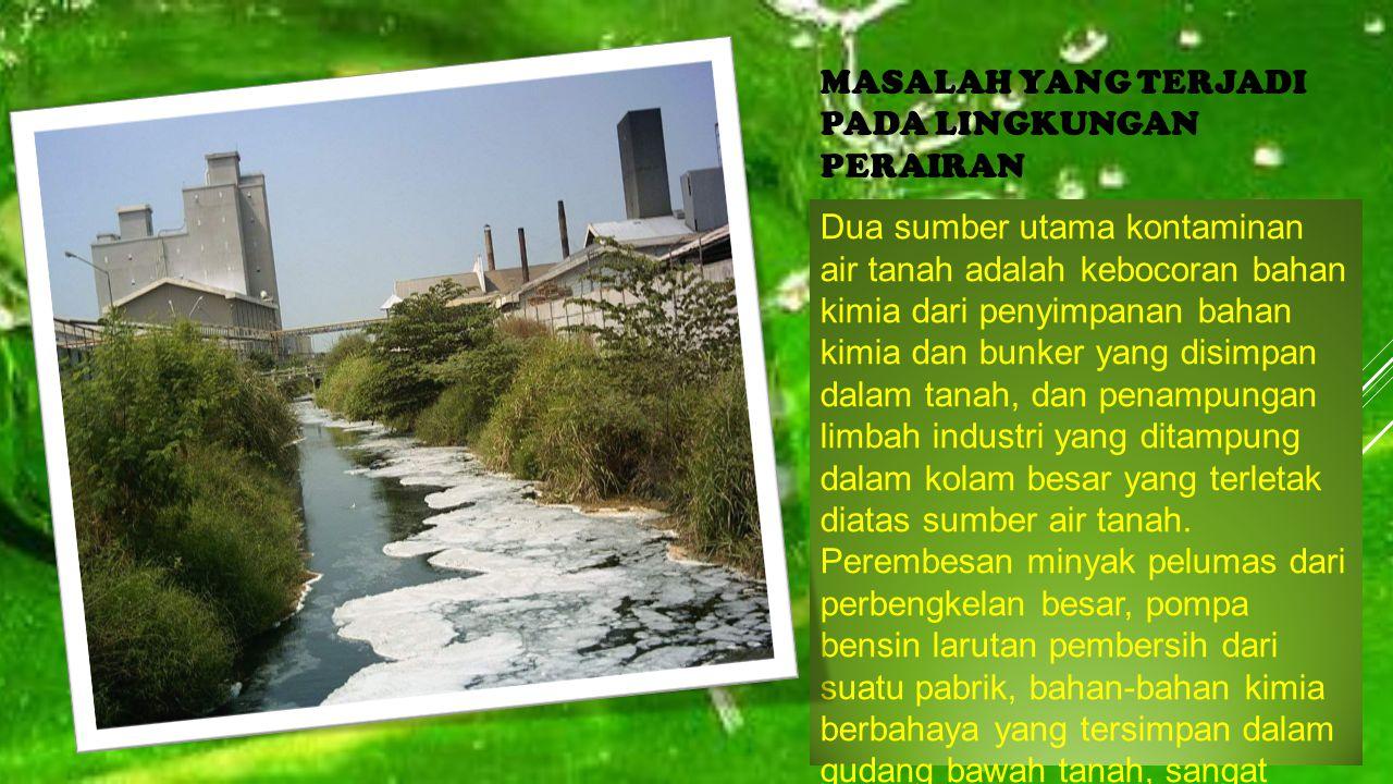 MASALAH YANG TERJADI PADA LINGKUNGAN PERAIRAN Dua sumber utama kontaminan air tanah adalah kebocoran bahan kimia dari penyimpanan bahan kimia dan bunk