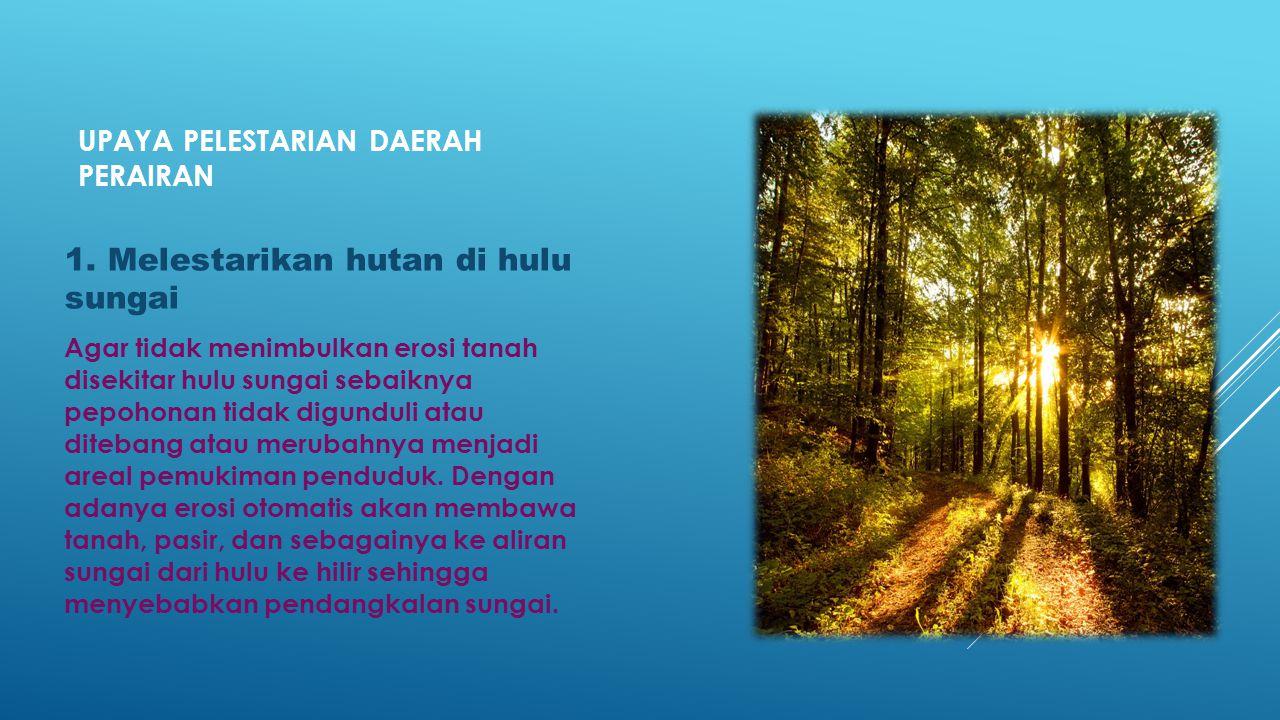 UPAYA PELESTARIAN DAERAH PERAIRAN 1. Melestarikan hutan di hulu sungai Agar tidak menimbulkan erosi tanah disekitar hulu sungai sebaiknya pepohonan ti