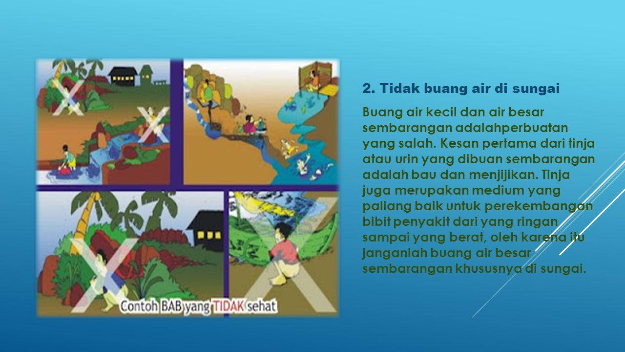 2. Tidak buang air di sungai Buang air kecil dan air besar sembarangan adalahperbuatan yang salah. Kesan pertama dari tinja atau urin yang dibuan semb