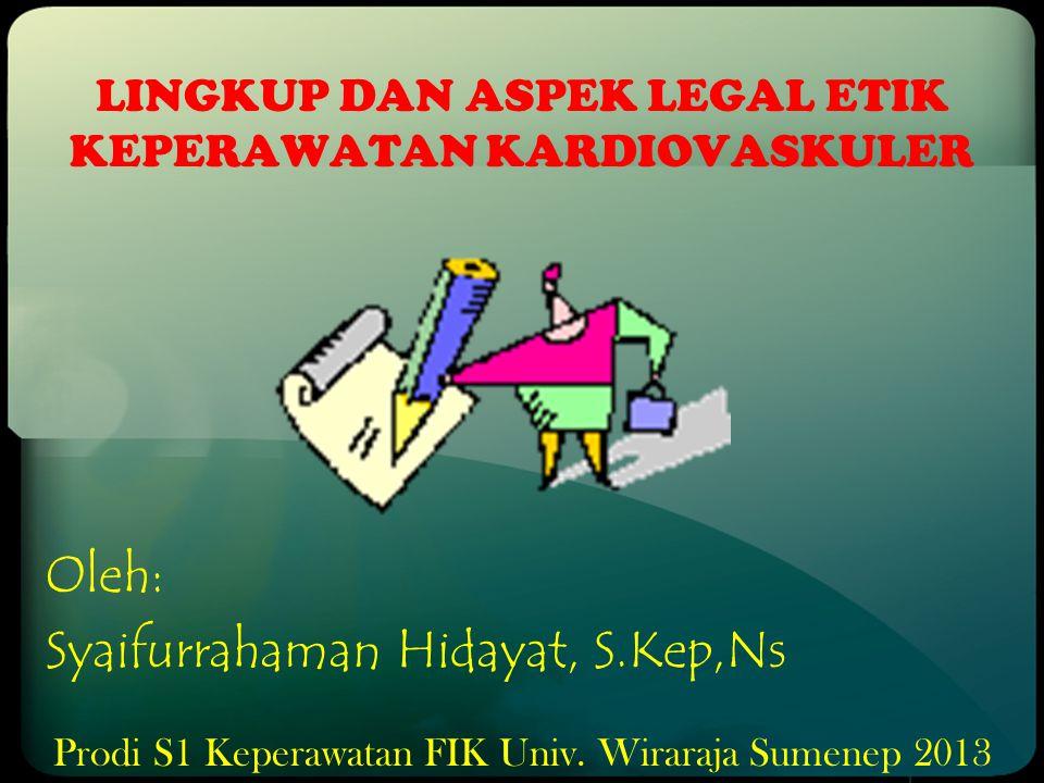 LINGKUP DAN ASPEK LEGAL ETIK KEPERAWATAN KARDIOVASKULER Oleh: Syaifurrahaman Hidayat, S.Kep,Ns Prodi S1 Keperawatan FIK Univ. Wiraraja Sumenep 2013
