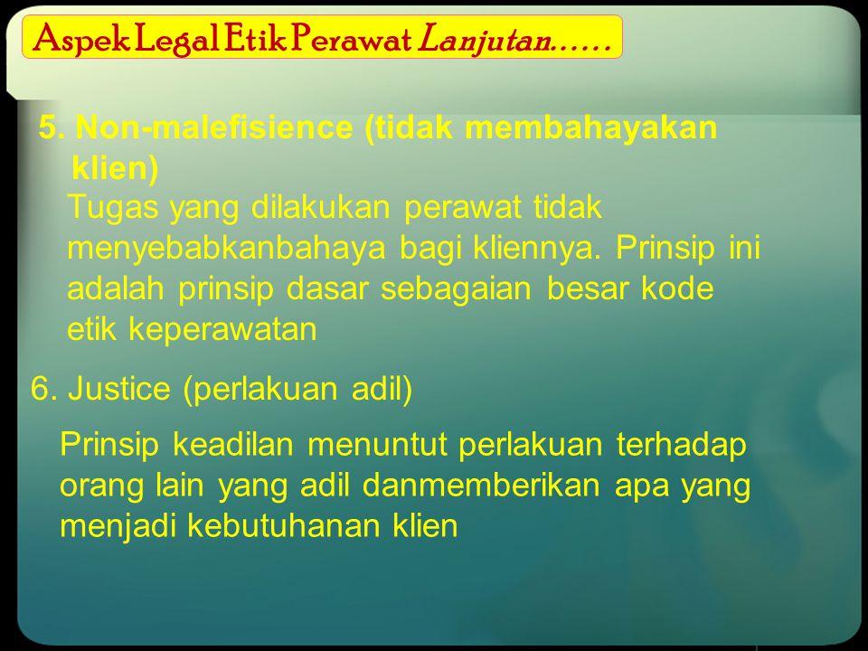 Aspek Legal Etik Perawat Lanjutan...... 5. Non-malefisience (tidak membahayakan klien) Tugas yang dilakukan perawat tidak menyebabkanbahaya bagi klien