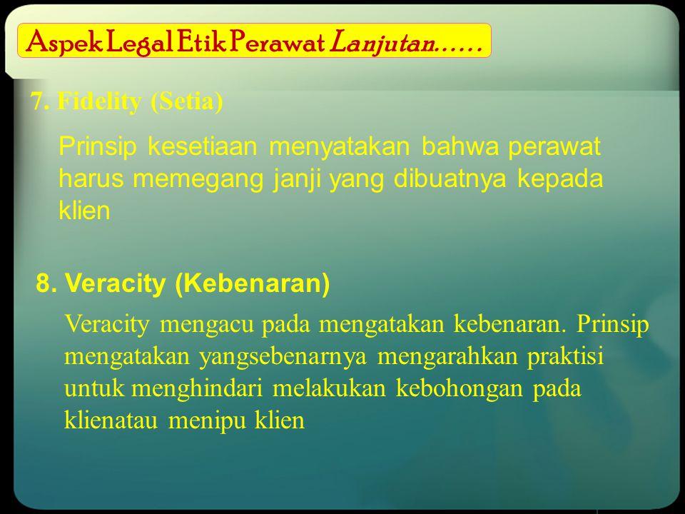 Aspek Legal Etik Perawat Lanjutan...... 7. Fidelity (Setia) Prinsip kesetiaan menyatakan bahwa perawat harus memegang janji yang dibuatnya kepada klie