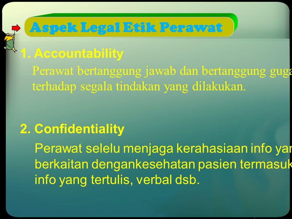 Aspek Legal Etik Perawat 1. Accountability Perawat bertanggung jawab dan bertanggung gugat terhadap segala tindakan yang dilakukan. 2. Confidentiality