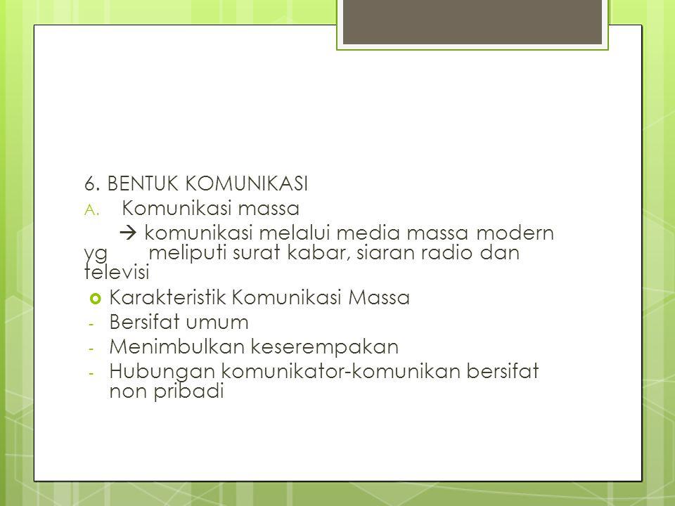 6. BENTUK KOMUNIKASI A. Komunikasi massa  komunikasi melalui media massa modern yg meliputi surat kabar, siaran radio dan televisi  Karakteristik Ko