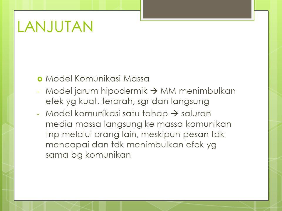 LANJUTAN  Model Komunikasi Massa - Model jarum hipodermik  MM menimbulkan efek yg kuat, terarah, sgr dan langsung - Model komunikasi satu tahap  sa