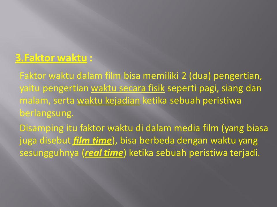 3.Faktor waktu : Faktor waktu dalam film bisa memiliki 2 (dua) pengertian, yaitu pengertian waktu secara fisik seperti pagi, siang dan malam, serta wa