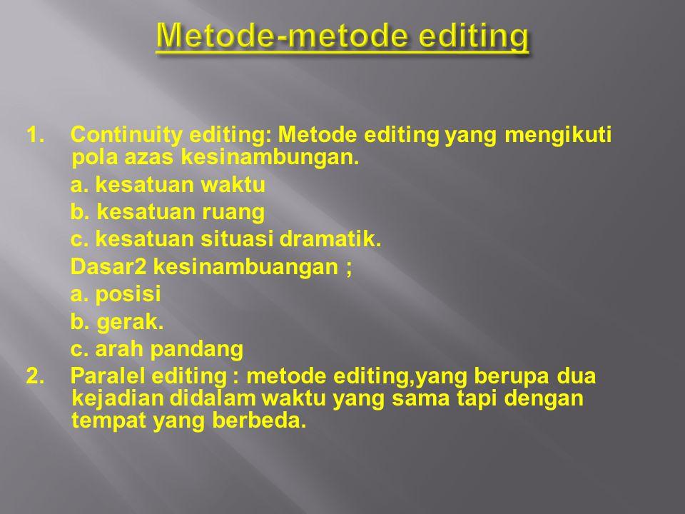 1. Continuity editing: Metode editing yang mengikuti pola azas kesinambungan. a. kesatuan waktu b. kesatuan ruang c. kesatuan situasi dramatik. Dasar2