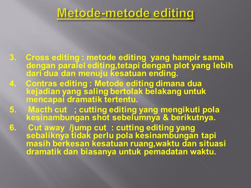 3. Cross editing : metode editing yang hampir sama dengan paralel editing,tetapi dengan plot yang lebih dari dua dan menuju kesatuan ending. 4. Contra