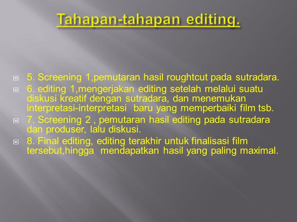 5. Screening 1,pemutaran hasil roughtcut pada sutradara.  6. editing 1,mengerjakan editing setelah melalui suatu diskusi kreatif dengan sutradara,