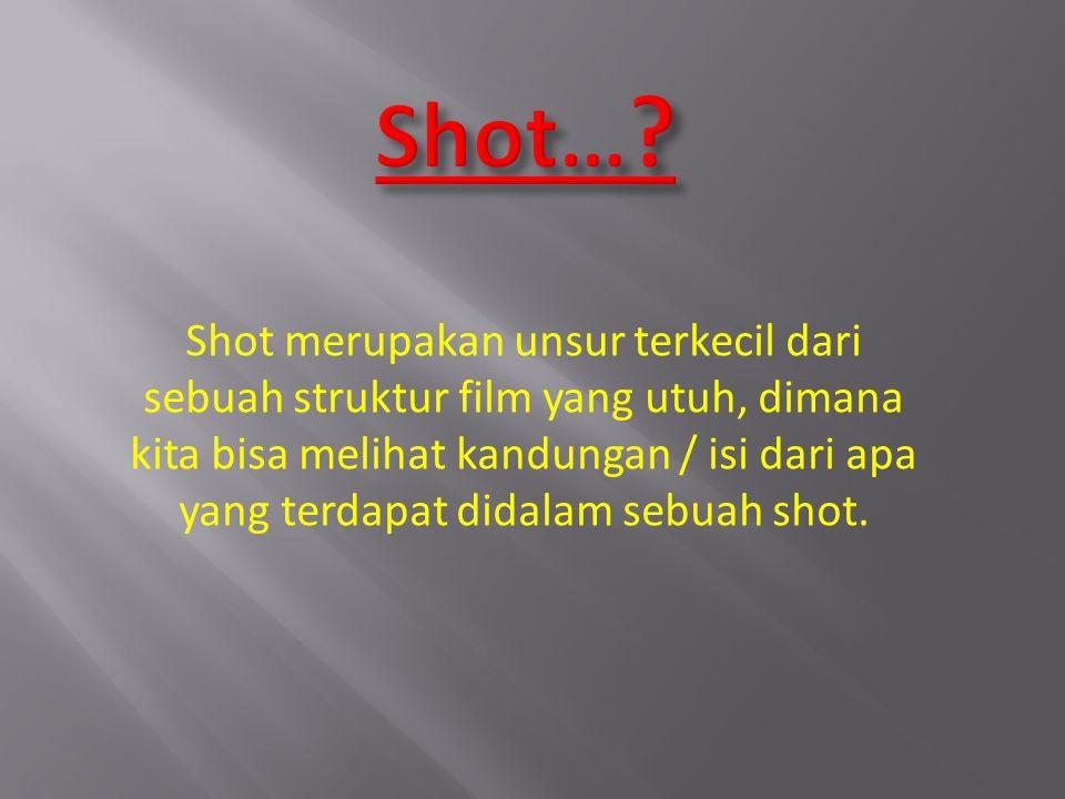 Shot merupakan unsur terkecil dari sebuah struktur film yang utuh, dimana kita bisa melihat kandungan / isi dari apa yang terdapat didalam sebuah shot