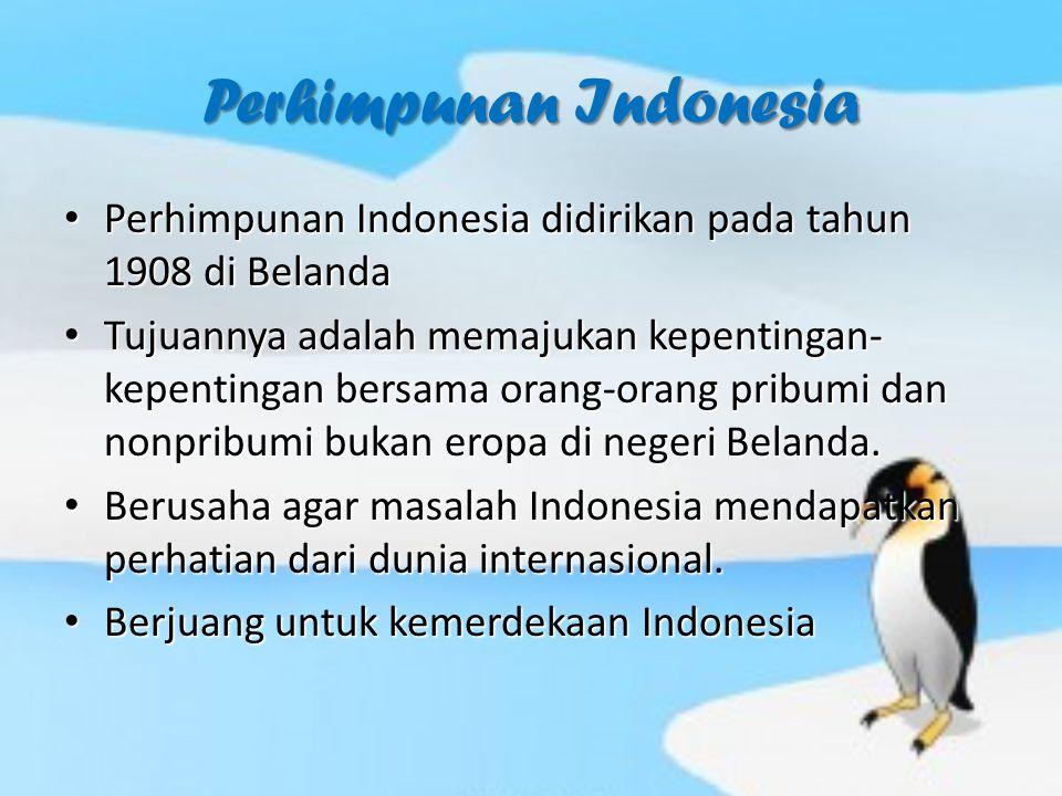 Perhimpunan Indonesia Perhimpunan Indonesia didirikan pada tahun 1908 di Belanda Perhimpunan Indonesia didirikan pada tahun 1908 di Belanda Tujuannya adalah memajukan kepentingan- kepentingan bersama orang-orang pribumi dan nonpribumi bukan eropa di negeri Belanda.