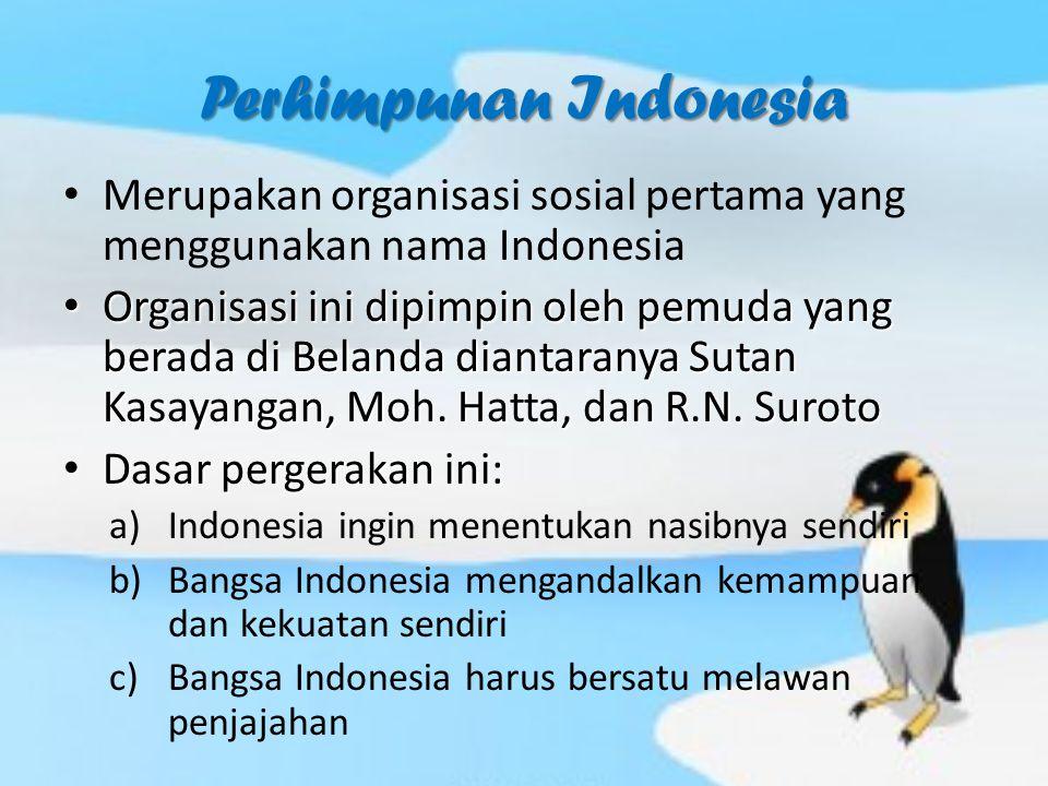 Perhimpunan Indonesia Merupakan organisasi sosial pertama yang menggunakan nama Indonesia Organisasi ini dipimpin oleh pemuda yang berada di Belanda d