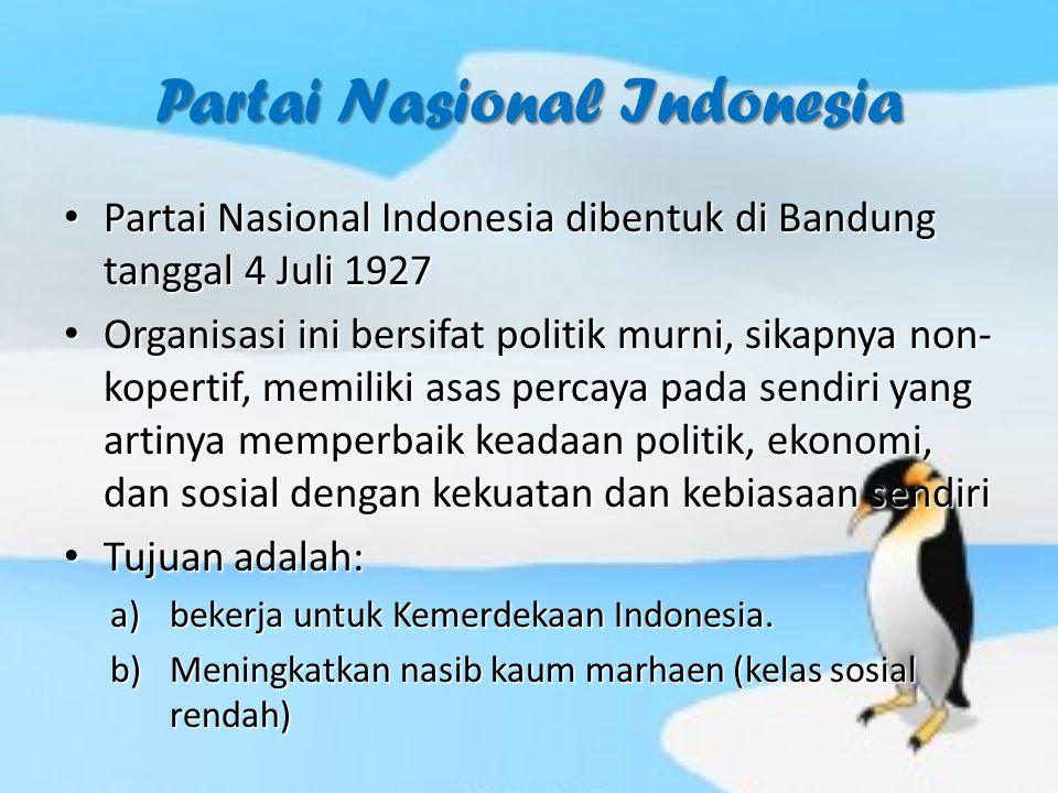 Partai Nasional Indonesia Partai Nasional Indonesia dibentuk di Bandung tanggal 4 Juli 1927 Partai Nasional Indonesia dibentuk di Bandung tanggal 4 Juli 1927 Organisasi ini bersifat politik murni, sikapnya non- kopertif, memiliki asas percaya pada sendiri yang artinya memperbaik keadaan politik, ekonomi, dan sosial dengan kekuatan dan kebiasaan sendiri Organisasi ini bersifat politik murni, sikapnya non- kopertif, memiliki asas percaya pada sendiri yang artinya memperbaik keadaan politik, ekonomi, dan sosial dengan kekuatan dan kebiasaan sendiri Tujuan adalah: Tujuan adalah: a)bekerja untuk Kemerdekaan Indonesia.