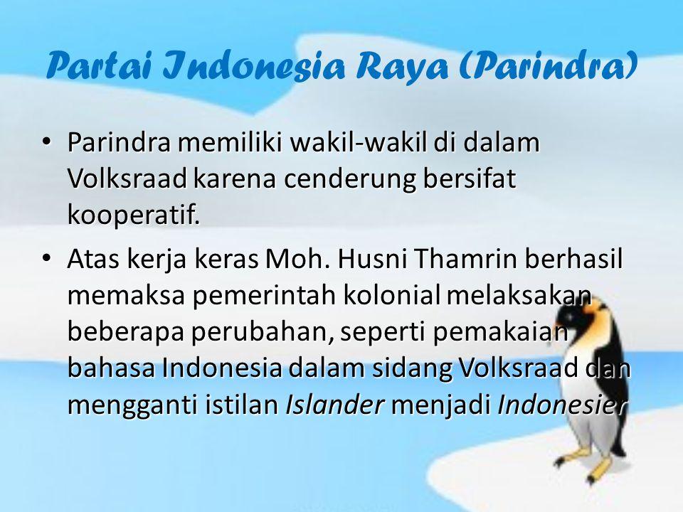 Partai Indonesia Raya (Parindra) Parindra memiliki wakil-wakil di dalam Volksraad karena cenderung bersifat kooperatif. Parindra memiliki wakil-wakil