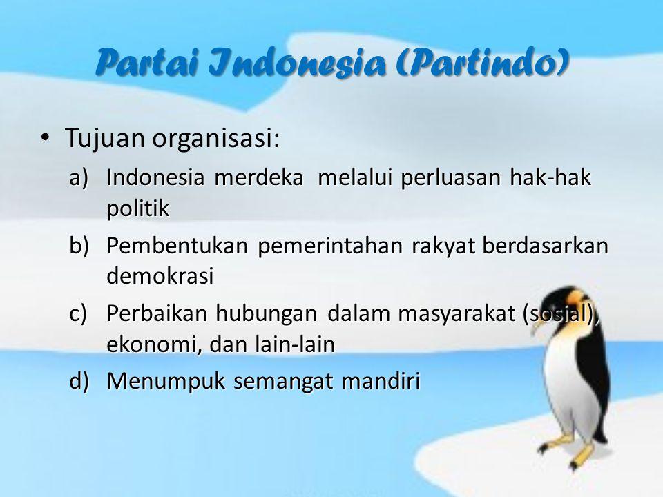 Partai Indonesia (Partindo) Tujuan organisasi: a)Indonesia merdeka melalui perluasan hak-hak politik b)Pembentukan pemerintahan rakyat berdasarkan demokrasi c)Perbaikan hubungan dalam masyarakat (sosial), ekonomi, dan lain-lain d)Menumpuk semangat mandiri