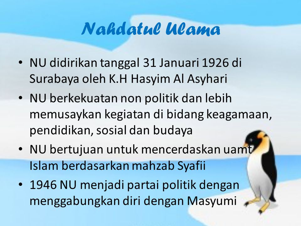Nahdatul Ulama NU didirikan tanggal 31 Januari 1926 di Surabaya oleh K.H Hasyim Al Asyhari NU berkekuatan non politik dan lebih memusaykan kegiatan di bidang keagamaan, pendidikan, sosial dan budaya NU bertujuan untuk mencerdaskan uamt Islam berdasarkan mahzab Syafii 1946 NU menjadi partai politik dengan menggabungkan diri dengan Masyumi