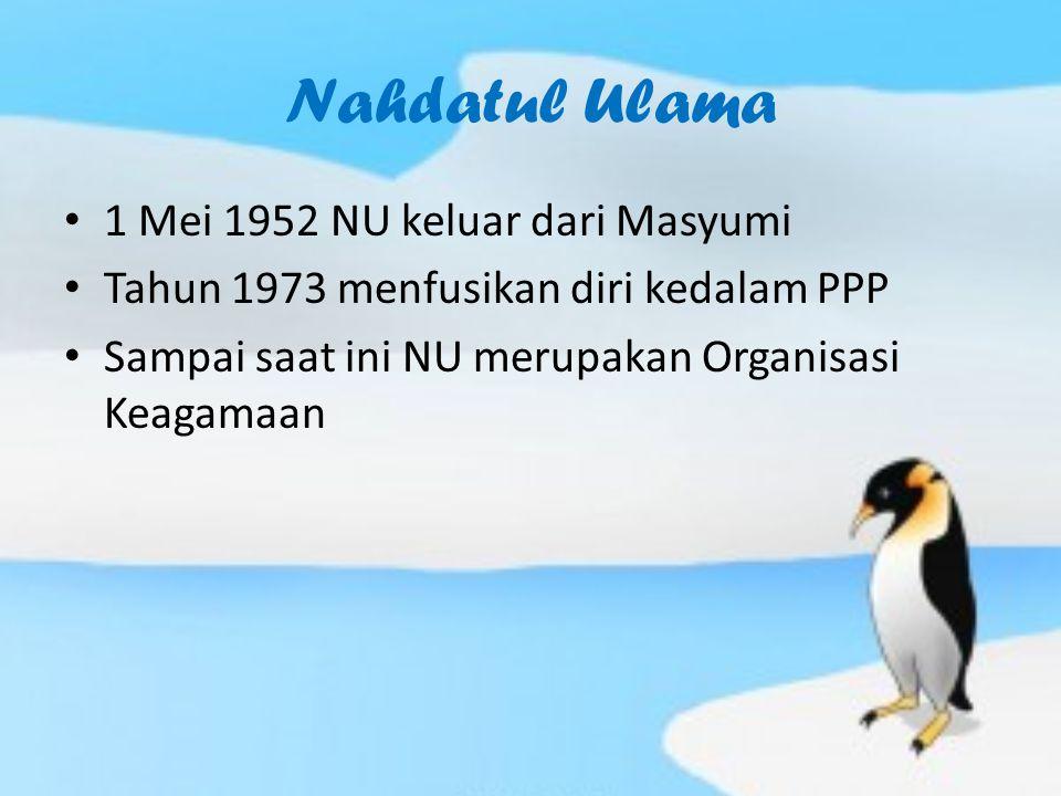 Nahdatul Ulama 1 Mei 1952 NU keluar dari Masyumi Tahun 1973 menfusikan diri kedalam PPP Sampai saat ini NU merupakan Organisasi Keagamaan